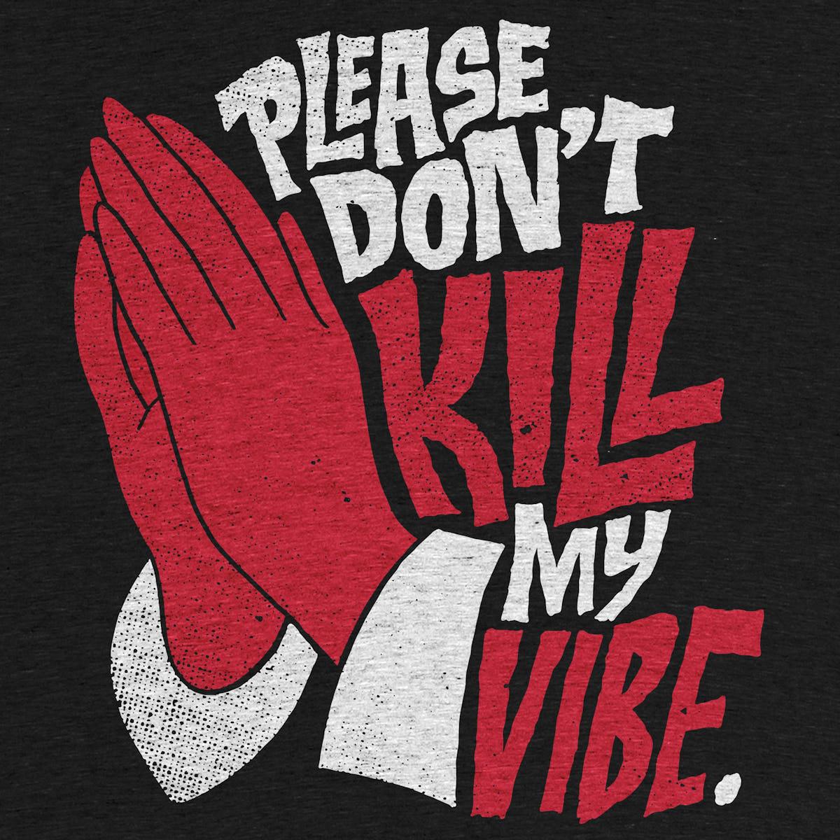 Please Don T Kill My Vibe Graphic Tee By Chris Piascik Cotton Bureau
