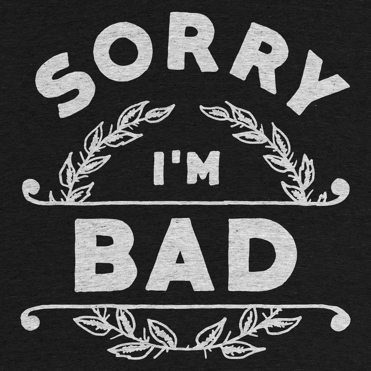 Sorry i 39 m bad graphic tee by wade ryan cotton bureau for Design im bad
