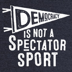 """Democracy Is Not A Spectator Sport"""" graphic tee, pullover crewneck,  pullover hoodie, and tank by roboticaldad. 